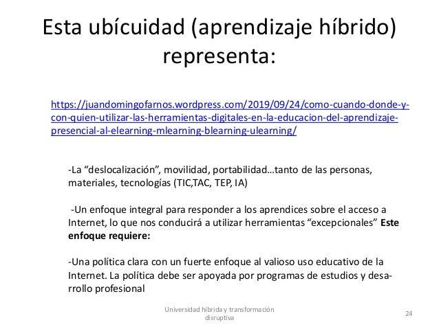 Esta ubícuidad (aprendizaje híbrido) representa: Universidad híbrida y transformación disruptiva 24 https://juandomingofar...