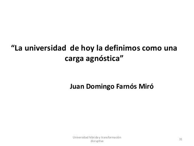 """""""La universidad de hoy la definimos como una carga agnóstica"""" Juan Domingo Farnós Miró Universidad híbrida y transformació..."""