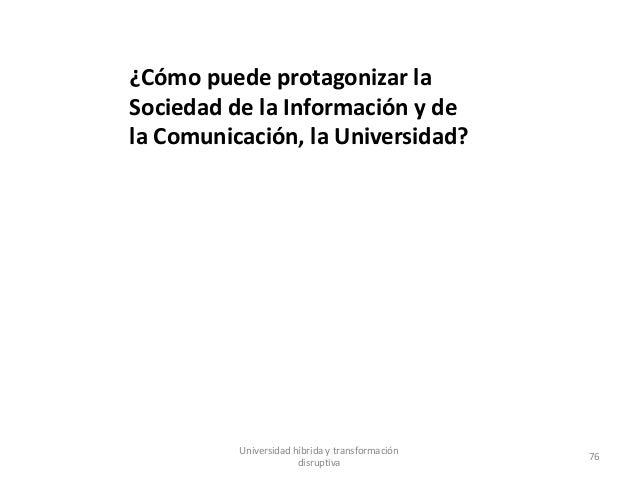 ¿Cómo puede protagonizar la Sociedad de la Información y de la Comunicación, la Universidad? Universidad híbrida y transfo...