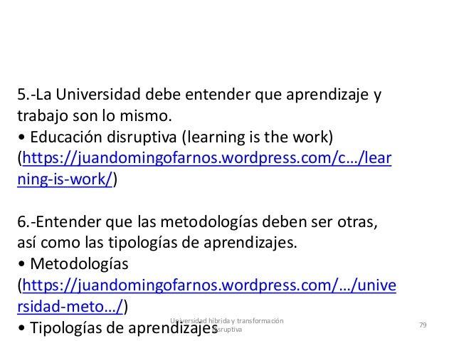 5.-La Universidad debe entender que aprendizaje y trabajo son lo mismo. • Educación disruptiva (learning is the work) (htt...