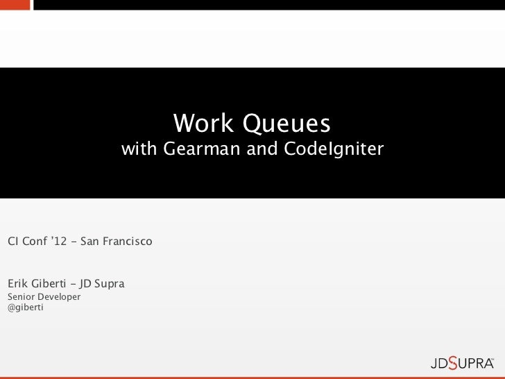 Work Queues                      with Gearman and CodeIgniterCI Conf '12 - San FranciscoErik Giberti - JD SupraSenior Deve...