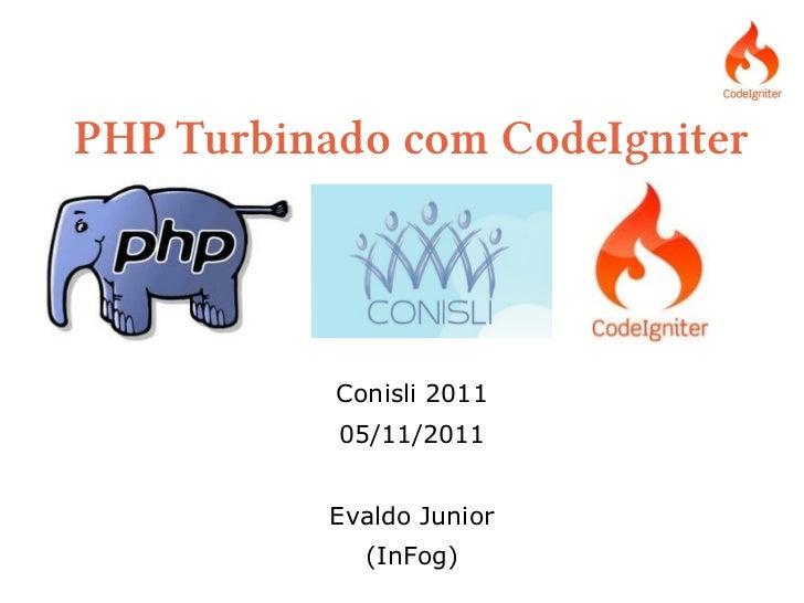 PHP Turbinado com CodeIgniter           Conisli 2011           05/11/2011          Evaldo Junior             (InFog)