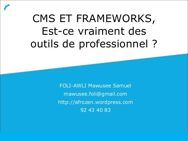 CMS ET FRAMEWORKS, Est-ce vraiment des outils de professionnel ? FOLI-AWLI Mawusee Samuel mawusee.foli@gmail.com http://af...