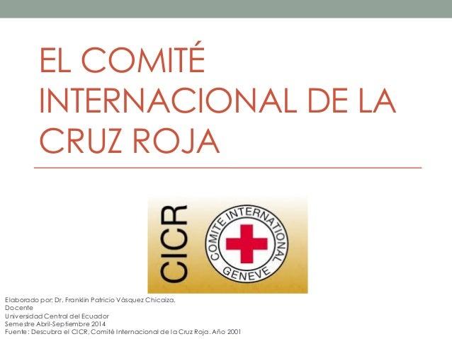 EL COMITÉ INTERNACIONAL DE LA CRUZ ROJA  Elaborado por: Dr. Franklin Patricio Vásquez Chicaiza.  Docente  Universidad Cent...