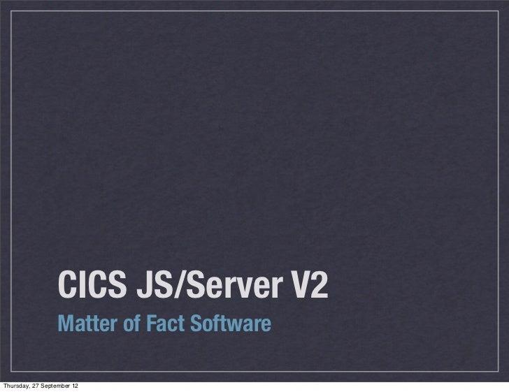 CICS JS/Server V2                  Matter of Fact SoftwareThursday, 27 September 12