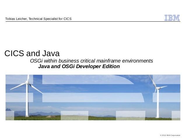 © 2012 IBM Corporation IBM CICS and Java OSGi within business critical mainframe environments Java and OSGi Developer Edit...