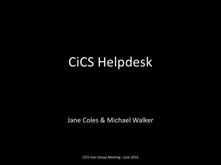 CiCS Helpdesk<br />Jane Coles & Michael Walker<br />CiCS User Group Meeting - June 2010<br />