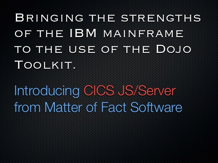 Bringing the strengthsof the IBM mainframeto the use of the DojoToolkit.Introducing CICS JS/Serverfrom Matter of Fact Soft...