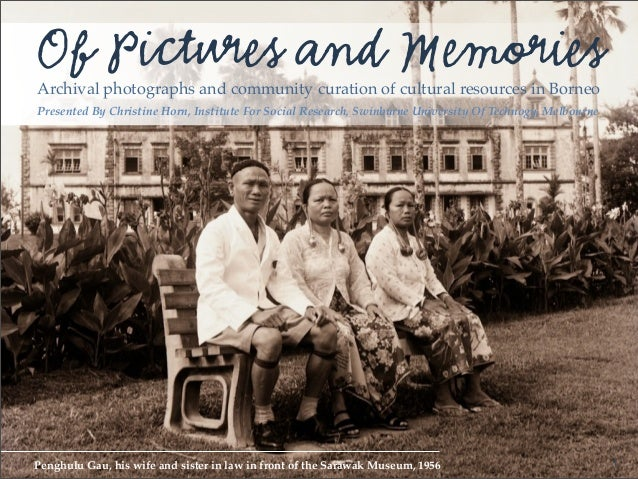 Of Pictures and MemoriesArchival photographs and community curation of cultural resources in BorneoPresented By Christine ...