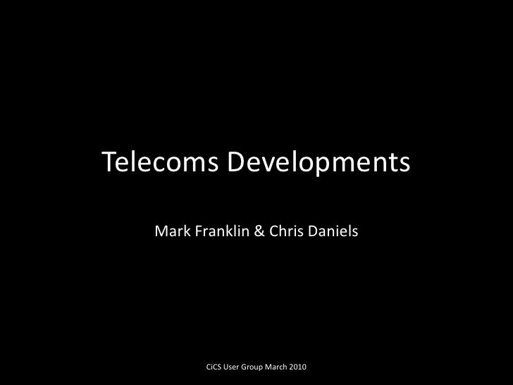 Telecoms Developments<br />Mark Franklin & Chris Daniels<br />CiCS User Group March 2010<br />