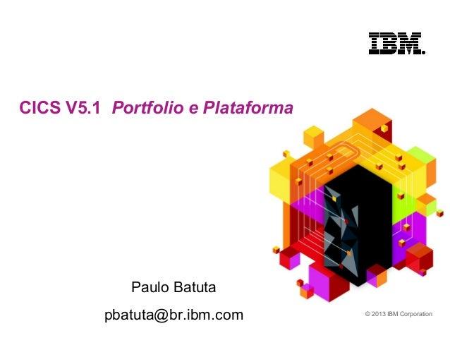 © 2013 IBM Corporation CICS V5.1 Portfolio e Plataforma Paulo Batuta pbatuta@br.ibm.com