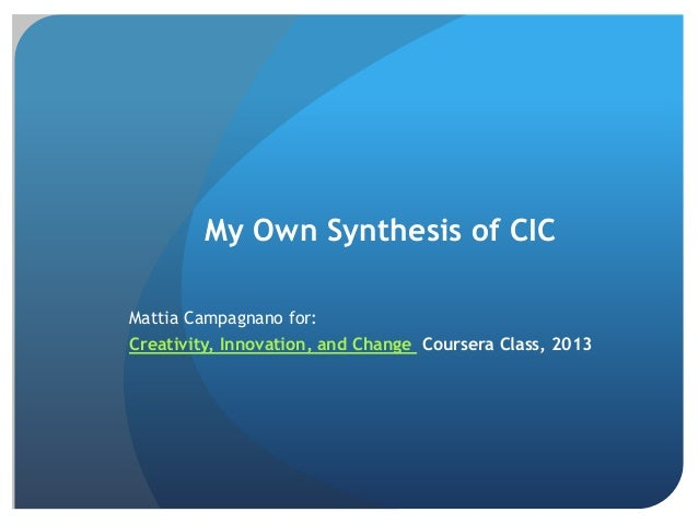 My Own Synthesis of CIC Mattia Campagnano for:  Creativity, Innovation, and Change Coursera Class, 2013
