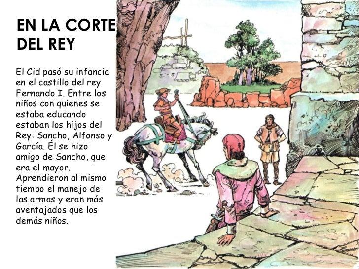 EN LA CORTE DEL REY El Cid pasó su infancia en el castillo del rey Fernando I. Entre los niños con quienes se estaba educa...