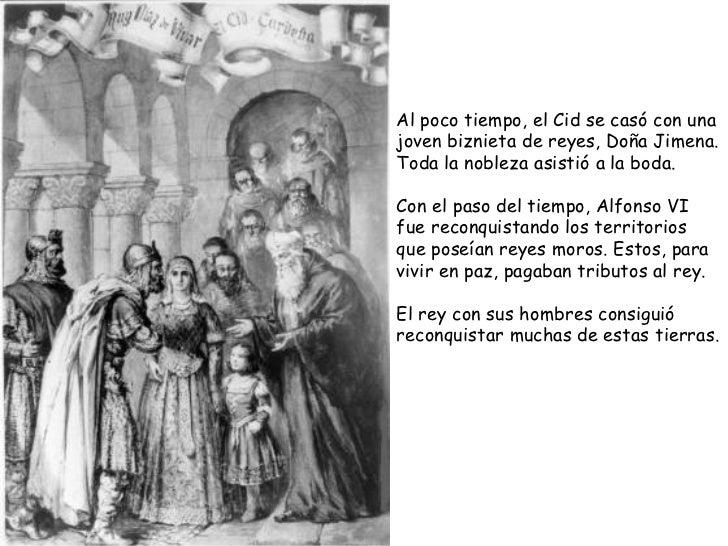 Al poco tiempo, el Cid se casó con una joven biznieta de reyes, Doña Jimena. Toda la nobleza asistió a la boda.  Con el pa...