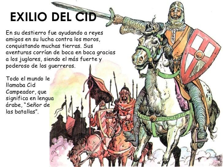 EXILIO DEL CID En su destierro fue ayudando a reyes amigos en su lucha contra los moros, conquistando muchas tierras. Sus ...