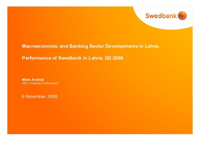 Macroeconomic and Banking Sector Developments in Latvia. Performance of Swedbank in Latvia, Q3 2008. Māris Avotiņš CEO, Ch...