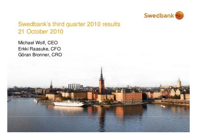 S db k' thi d t 2010 ltSwedbank's third quarter 2010 results 21 October 2010 Michael Wolf, CEO Erkki Raasuke, CFO Gö B CRO...
