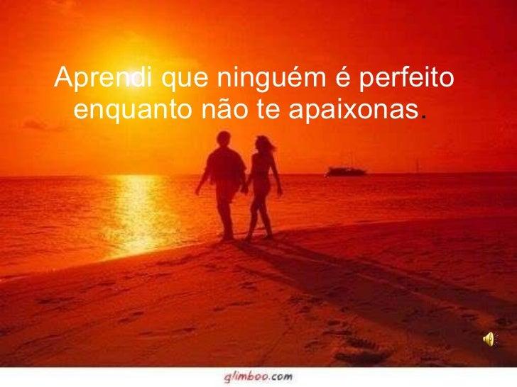 Aprendi que ninguém é perfeito enquanto não te apaixonas .
