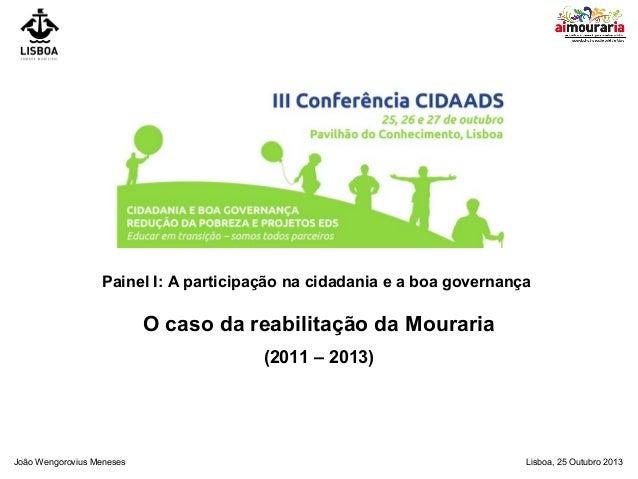 Painel I: A participação na cidadania e a boa governança  O caso da reabilitação da Mouraria (2011 – 2013)  João Wengorovi...