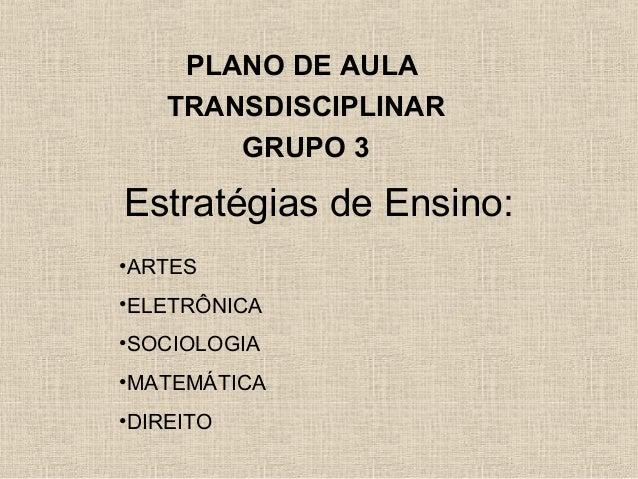 PLANO DE AULA TRANSDISCIPLINAR GRUPO 3  Estratégias de Ensino: •ARTES •ELETRÔNICA •SOCIOLOGIA •MATEMÁTICA •DIREITO