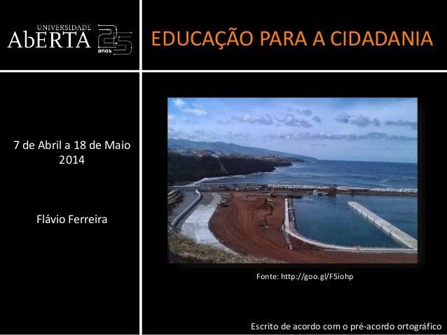 EDUCAÇÃO PARA A CIDADANIA 7 de Abril a 18 de Maio 2014 Flávio Ferreira Escrito de acordo com o pré-acordo ortográfico Font...