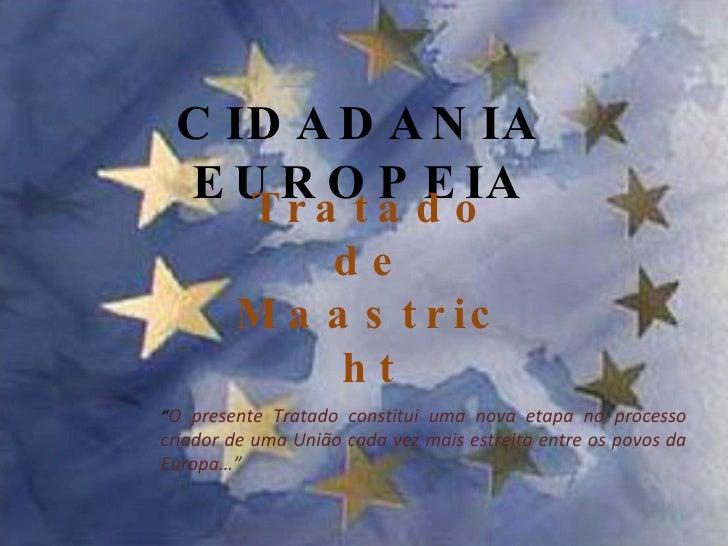 """CIDADANIA EUROPEIA Tratado de Maastricht """" O presente Tratado constitui uma nova etapa no processo criador de uma União ca..."""