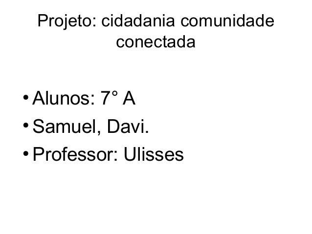 Projeto: cidadania comunidade               conectada●  Alunos: 7° A●  Samuel, Davi.●  Professor: Ulisses