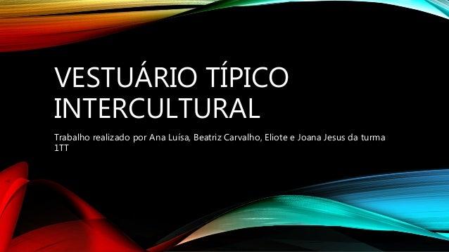 VESTUÁRIO TÍPICO INTERCULTURAL Trabalho realizado por Ana Luísa, Beatriz Carvalho, Eliote e Joana Jesus da turma 1TT