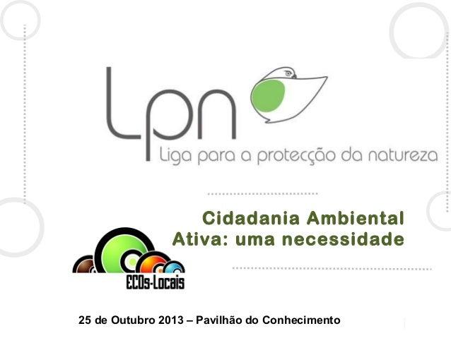 Cidadania Ambiental Ativa: uma necessidade  25 de Outubro 2013 – Pavilhão do Conhecimento
