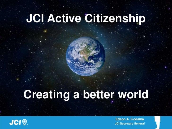 JCI Active CitizenshipCreating a better world                Edson A. Kodama                JCI Secretary General