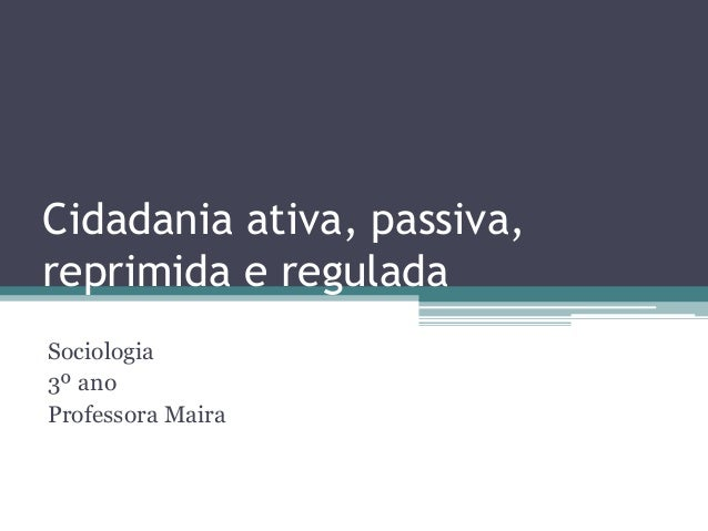 Cidadania ativa, passiva, reprimida e regulada Sociologia 3º ano Professora Maira