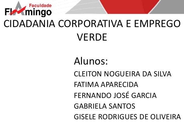 CIDADANIA CORPORATIVA E EMPREGO  VERDE  Alunos:  CLEITON NOGUEIRA DA SILVA  FATIMA APARECIDA  FERNANDO JOSÉ GARCIA  GABRIE...