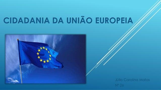 CIDADANIA DA UNIÃO EUROPEIA Júlia Carolina Matos Nº 26