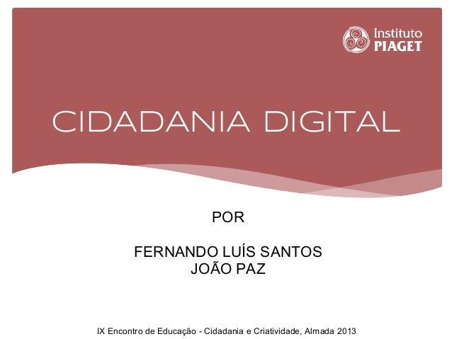 CIDADANIA DIGITAL POR FERNANDO LUÍS SANTOS JOÃO PAZ IX Encontro de Educação - Cidadania e Criatividade, Almada 2013
