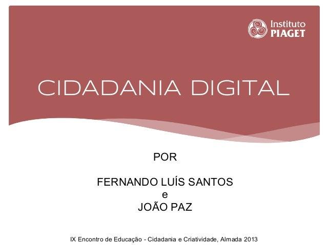 CIDADANIA DIGITAL POR FERNANDO LUÍS SANTOS e JOÃO PAZ IX Encontro de Educação - Cidadania e Criatividade, Almada 2013