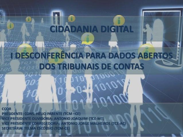 CIDADANIA DIGITAL I DESCONFERÊNCIA PARA DADOS ABERTOS DOS TRIBUNAIS DE CONTAS CCOR PRESIDENTE: CONS. HÉLIO PARENTE (TCM –C...