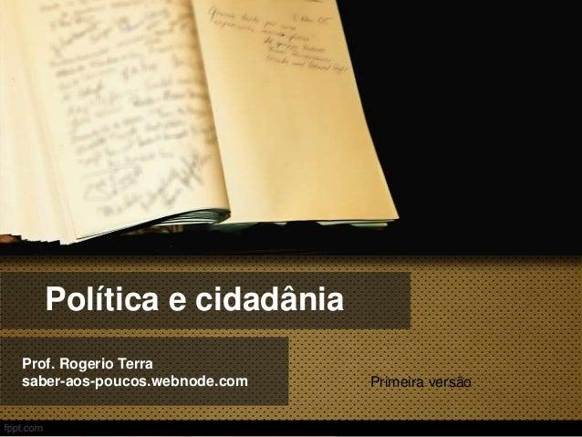 Política e cidadânia Prof. Rogerio Terra saber-aos-poucos.webnode.com  Primeira versão