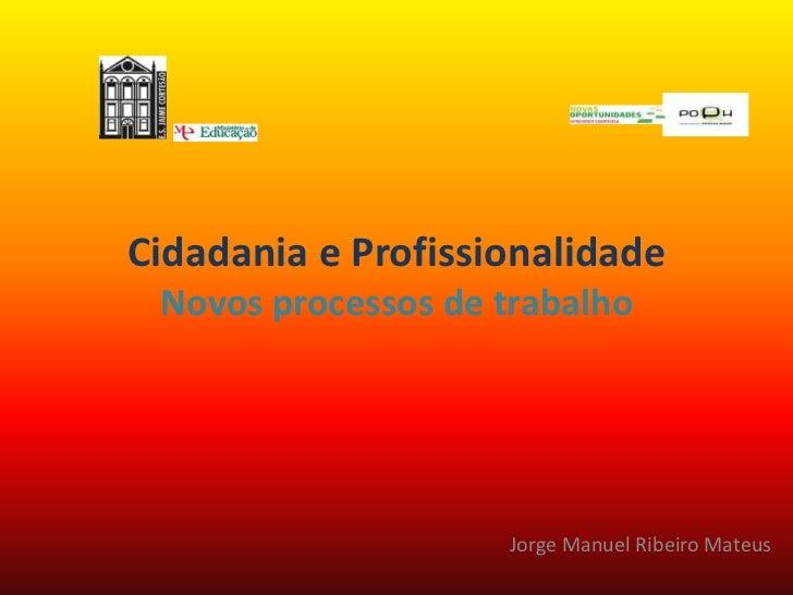 Cidadania e ProfissionalidadeNovos processos de trabalho<br />Jorge Manuel Ribeiro Mateus<br />