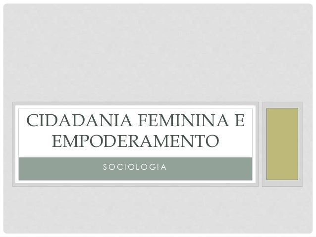 S O C I O L O G I A CIDADANIA FEMININA E EMPODERAMENTO