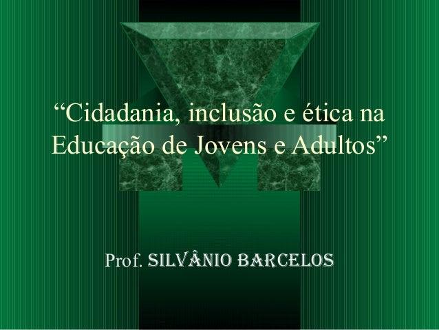 """""""Cidadania, inclusão e ética na Educação de Jovens e Adultos"""" Prof. Silvânio BarceloS"""