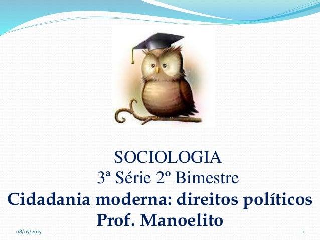 SOCIOLOGIA 3ª Série 2º Bimestre Cidadania moderna: direitos políticos Prof. Manoelito08/05/2015 1