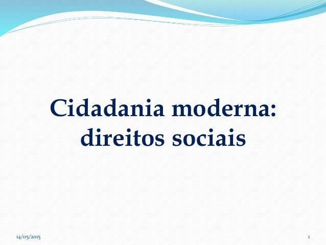 Cidadania moderna: direitos sociais 14/05/2015 1