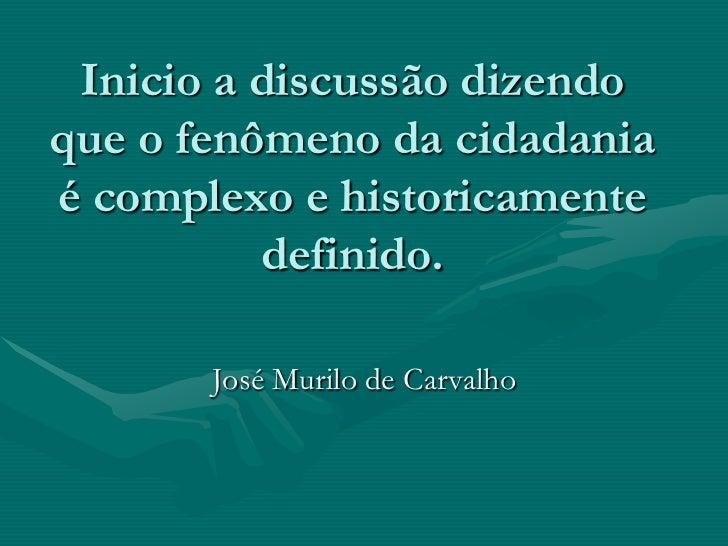 Inicio a discussão dizendoque o fenômeno da cidadaniaé complexo e historicamente          definido.       José Murilo de C...