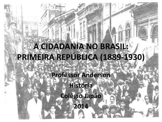 A CIDADANIA NO BRASIL: PRIMEIRA REPÚBLICA (1889-1930) Professor Anderson História Colégio Japão 2014