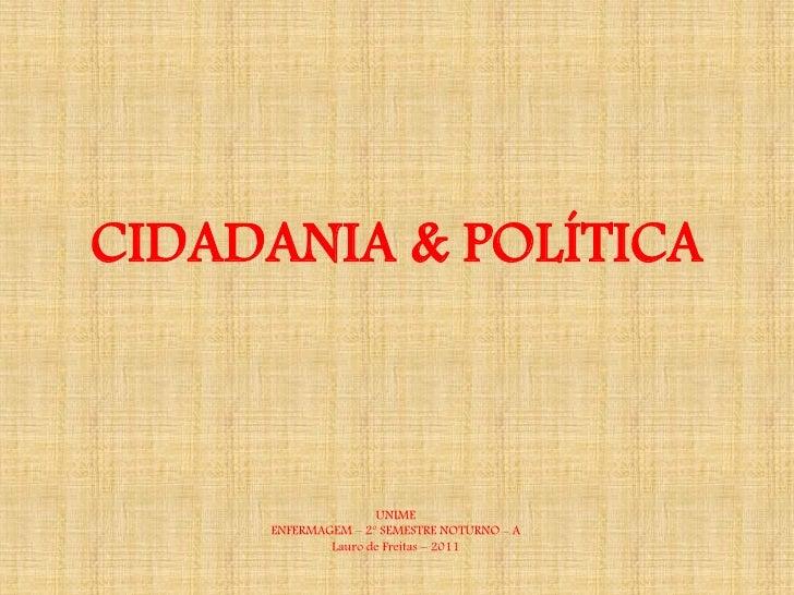 CIDADANIA & POLÍTICA                    UNIME     ENFERMAGEM – 2º SEMESTRE NOTURNO - A             Lauro de Freitas – 2011