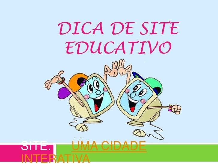 Dica de site educativo<br />SITE:      UMA CIDADE INTERATIVA.<br />