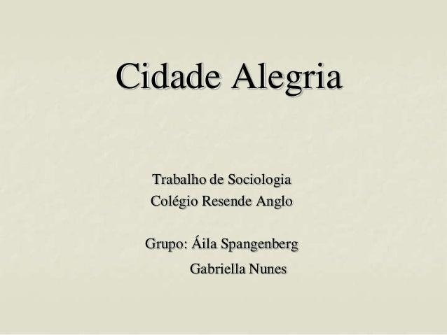 Cidade Alegria Trabalho de Sociologia Colégio Resende Anglo Grupo: Áila Spangenberg  Gabriella Nunes