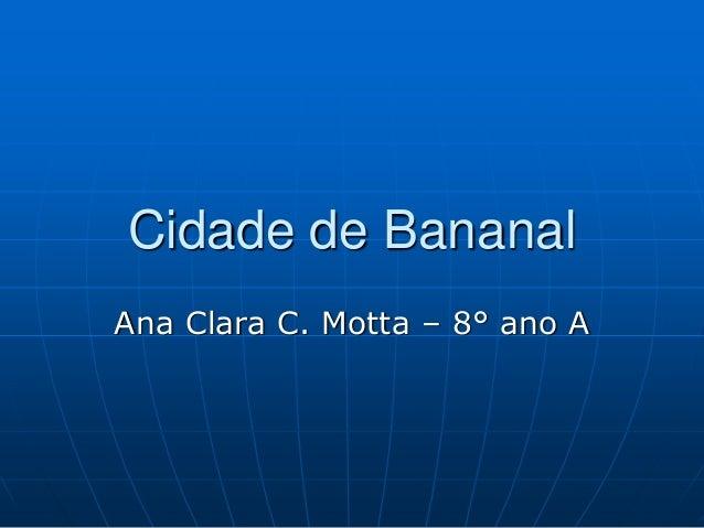 Cidade de Bananal  Ana Clara C. Motta – 8° ano A