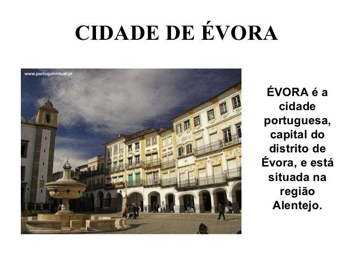 CIDADE DE ÉVORA ÉVORA é a cidade portuguesa, capital do distrito de Évora, e está situada na região Alentejo.