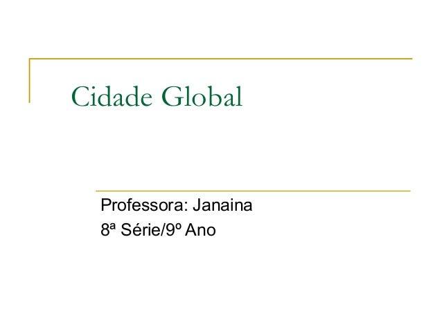 Cidade Global  Professora: Janaina  8ª Série/9º Ano
